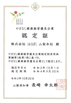 やまなし健康経営優良企業認定証 株式会社はくばく山梨本社 やまなし健康経営優良企業認定制度実施要項第5条第1項に基づき、やまなし健康経営優良企業として認定します。認定年月日 令和2年10月1日 認定期限 令和4年9月30日 令和2年10月20日 山梨県知事 長崎幸太郎